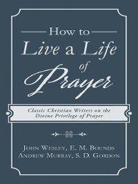 How to Live a Life of Prayer, Andrew Murray, John Wesley, E. M. Bounds, S. D. Gordon