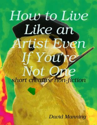 How to Live Like an Artist Even If You're Not One: Short Creative Nonfiction, David Manning