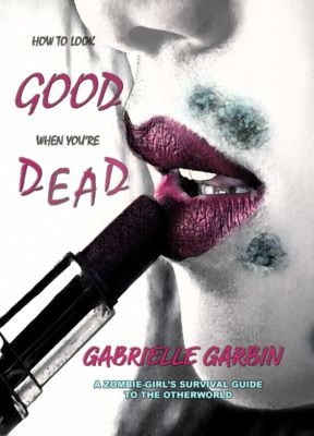 How To Look Good When You're Dead: A Zombie-Survival Guide, Gabrielle Garbin