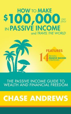 How to Make $100,000 per Year in Passive Income and Travel the World: The Passive Income Guide to Wealth and Financial Freedom - Features 14 Proven Passive Income Strategies, Chase Andrews