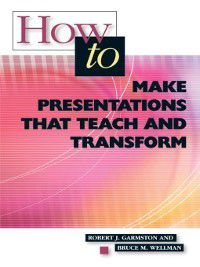 How to Make Presentations that Teach and Transform, Bruce Wellman, Robert Garmston