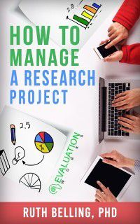How to Manage a Research Project: Achieve Your Goals on Time and Within Budget, Ruth Belling