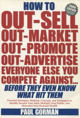 How to Out-Sell, Out-Market, Out-Promote, Out-Advertise Everyone Else You Compete Against... Before They Even Know What Hit Them, Paul Gorman