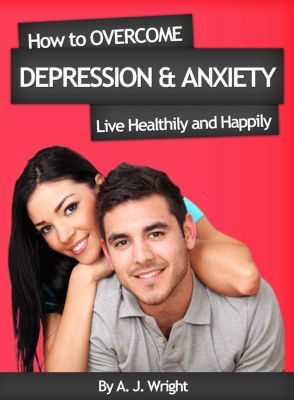 How to Overcome Depression & Anxiety - Live Healthily and Happily, A. J. Wright