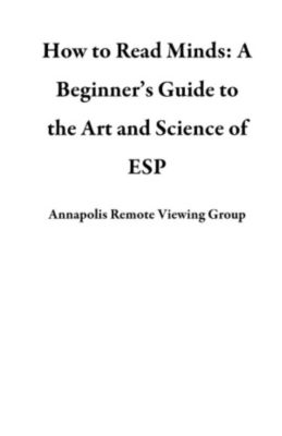 How to Read Minds: A Beginner's Guide to the Art and Science of ESP, Annapolis Remote Viewing Group