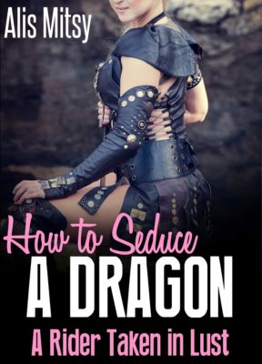 How to Seduce a Dragon: A Rider Taken in Lust, Alis Mitsy