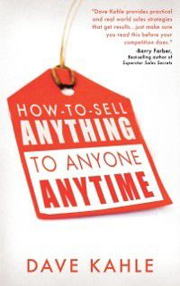 How to Sell Anything to Anyone Anytime, Dave Kahle