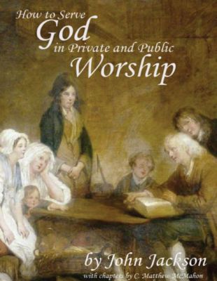 How to Serve God In Private and Public Worship, John Jackson, C. Matthew McMahon