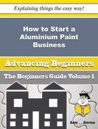 How to Start a Aluminium Paint Business (Beginners Guide), Thi Willson, Sam Enrico
