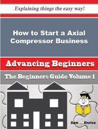 How to Start a Axial Compressor Business (Beginners Guide), Sam Enrico, Janessa Reinhardt