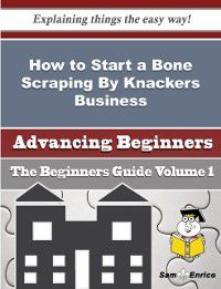 How to Start a Bone Scraping By Knackers Business (Beginners Guide), Ashlie Ogle, Sam Enrico