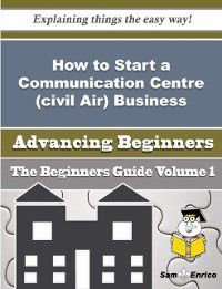 How to Start a Communication Centre (civil Air) Business (Beginners Guide), Cathie Leahy, Sam Enrico