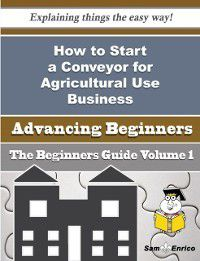 How to Start a Conveyor for Agricultural Use Business (Beginners Guide), Nella Noland, Sam Enrico