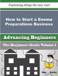 How to Start a Enema Preparations Business (Beginners Guide), Elodia Pantoja, Sam Enrico