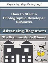 How to Start a Photographic Developer Business (Beginners Guide), Sam Enrico, Marquerite Mcmanus