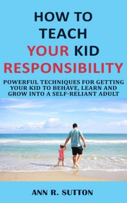 How to Teach Your Kid Responsibility: Powerful Techniques for Getting Your Kid to Behave, Learn and Grow into a Self-Reliant Adult, Ann R. Sutton