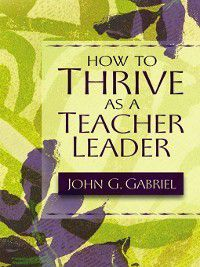 How to Thrive as a Teacher Leader, John G. Gabriel