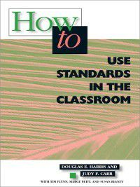 How to Use Standards in the Classroom, Douglas E. Harris, Judy F. Carr