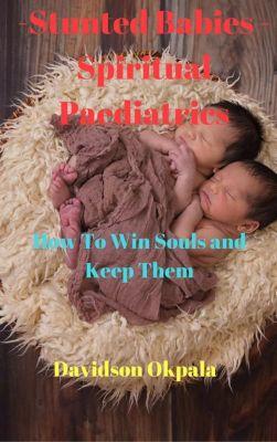 How To Win Souls And Keep Them: Stunted Babies – Spiritual Paediatrics (How To Win Souls And Keep Them), Davidson Okpala