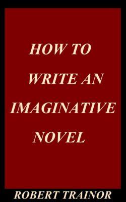 How to Write an Imaginative Novel, Robert Trainor