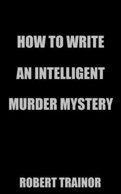 How to Write an Intelligent Murder Mystery, Robert Trainor