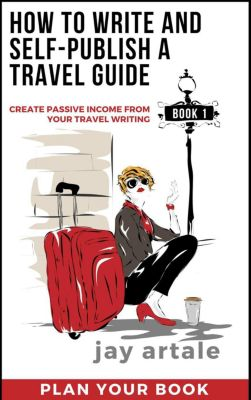 How to Write and Self-Publish a Travel Guide: How to Write and Self-Publish a Travel Guide: Plan it (Book 1): Create Passive Income from your Travel Writing, Jay Artale