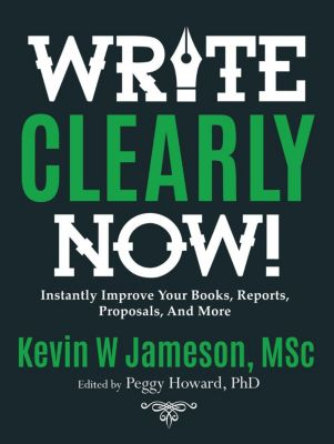 How to Write Clearly Now! Instantly Improve Your Writing for Books, Reports, and Proposals, Kevin W Jameson