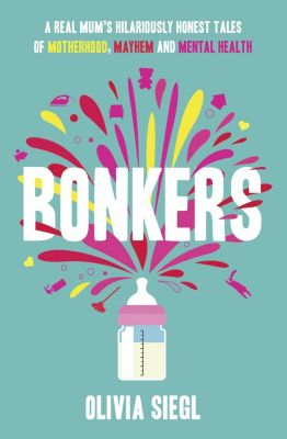 HQ: Bonkers: A Real Mum's Hilariously Honest tales of Motherhood, Mayhem and Mental Health, Olivia Siegl