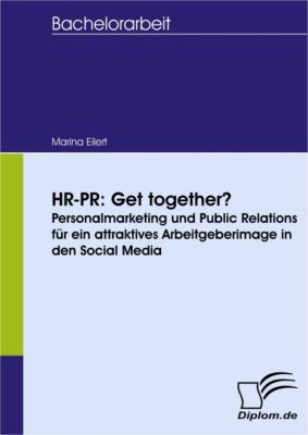 HR-PR: Get together? Personalmarketing und Public Relations für ein attraktives Arbeitgeberimage in den Social Media, Marina Eilert