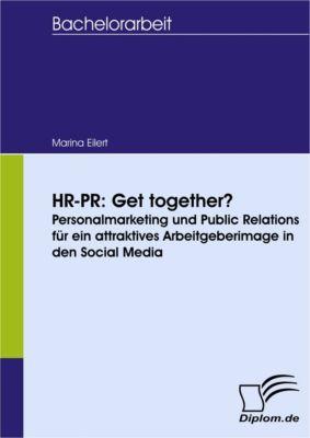 HR-PR: Get together? Personalmarketing und Public Relations für ein attraktives Arbeitgeberimage in den Social Media, Marina Eilert