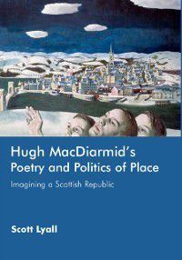 Hugh MacDiarmid's Poetry and Politics of Place: Imagining a Scottish Republic, Scott Lyall