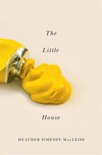 Hugh MacLennan Poetry Series: Little Yellow House, Heather Simeney MacLeod