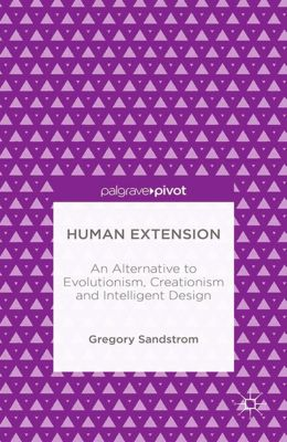 Human Extension: An Alternative to Evolutionism, Creationism and Intelligent Design, Gregory Sandstrom