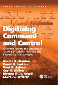 Human Factors in Defence: Digitising Command and Control, Neville A. Stanton, Guy H. Walker, Paul M. Salmon, Kirsten M. A. Revell, Daniel P. Jenkins, Laura A. Rafferty