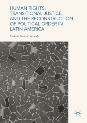 Human Rights, Transitional Justice, and the Reconstruction of Political Order in Latin America, Michelle Frances Carmody