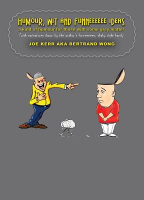 Humour, Wit and Funneeeeee Ideas - A Kind of Humour for Those with Some Grey Matter (with Caricatures Drawn by the Author's Funneeeeee, Shaky Right Hand), JOE KERR, Bertrand Wong