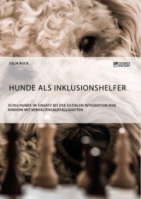 Hunde als Inklusionshelfer. Schulhunde im Einsatz bei der sozialen Integration von Kindern mit Verhaltensauffälligkeiten, Julia Buck