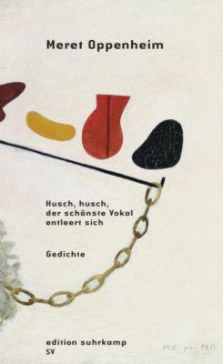 Husch, husch, der schönste Vokal entleert sich - Meret Oppenheim  