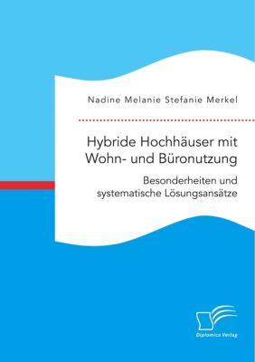 Hybride Hochhäuser mit Wohn- und Büronutzung. Besonderheiten und systematische Lösungsansätze, Nadine Melanie Stefanie Merkel