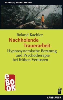 Hypnose und Hypnotherapie: Nachholende Trauerarbeit, Roland Kachler