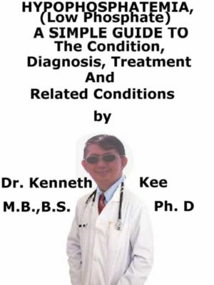 Hypophosphatemia, (Low Phosphate) A Simple Guide To The Condition, Diagnosis, Treatment And Related Conditions, Kenneth Kee