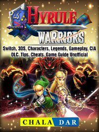 Hyrule Warriors, Switch, 3DS, Characters, Legends, Gameplay, CIA, DLC, Tips, Cheats, Game Guide Unofficial, Chala Dar