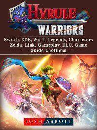 Hyrule Warriors, Switch, 3DS, Wii U, Legends, Characters, Zelda, Link, Gameplay, DLC, Game Guide Unofficial, Josh Abbott