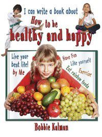 I can write a book: I can write a book about how to be healthy and happy, Bobbie Kalman