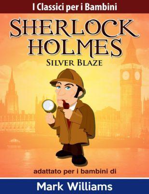 I Classici per i Bambini: Sherlock Holmes: Sherlock Holmes adattato per i bambini: Silver Blaze (I Classici per i Bambini: Sherlock Holmes), Mark Williams