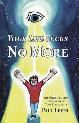 I Deserve A Perfect Life: Your Life Sucks No More, Paul Levin