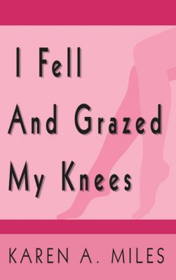 I Fell and Grazed My Knees, Karen A. Miles