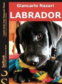 I nostri Amici Cani Razza per Razza: Labrador, Giancarlo Nazari