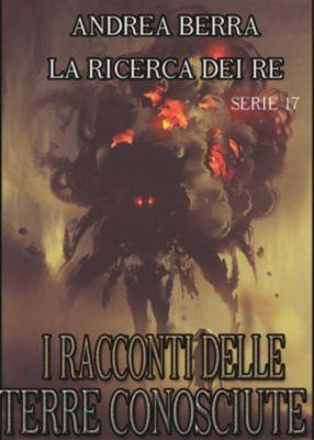 I RACCONTI DELLE TERRE CONOSCIUTE: I racconti delle terre conosciute - La ricerca dei re - serie 17 ( Rivelazioni), Andrea Berra