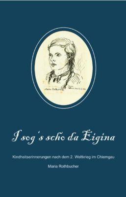 I sog's scho da Eigina - Maria Rothbucher |